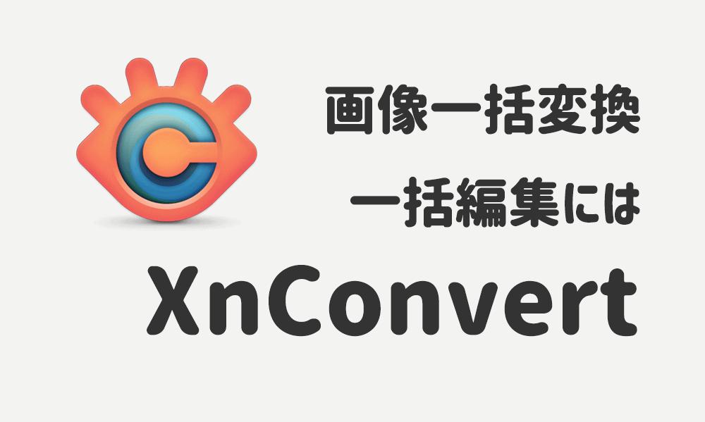 画像一括変換・一括編集にはフリーソフトXnConvert