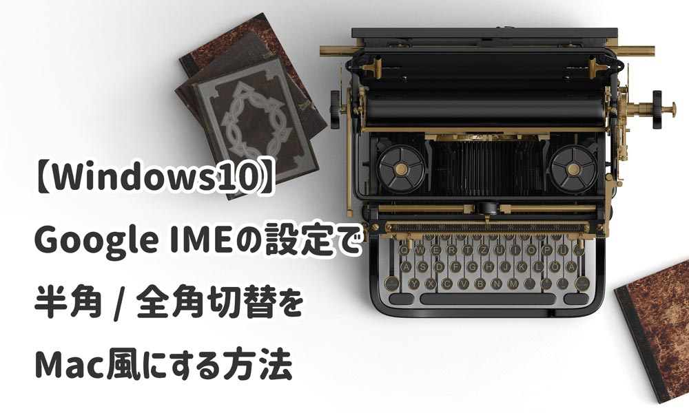 Google IMEの設定でWindows10の半角・全角切替をMac風にする方法