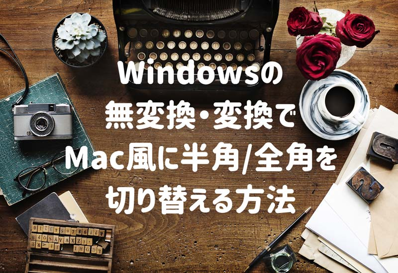 Windowsの無変換・変換でMac風に半角全角を切り替える方法