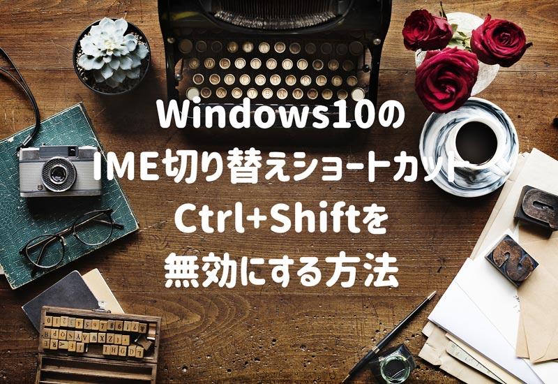 Windows10のIMEが切り替えショートカットCtrl+Shiftを無効にする設定方法